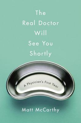 The Real Doctor Will See You Shortly: A Physician's First Year by Matt McCarthy