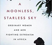 A Moonless, Starless Sky: Ordinary Women and Men Fighting Extremism in Africa by Alexis Okeowo